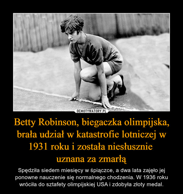 Betty Robinson, biegaczka olimpijska, brała udział w katastrofie lotniczej w 1931 roku i została niesłusznie uznana za zmarłą – Spędziła siedem miesięcy w śpiączce, a dwa lata zajęło jej ponowne nauczenie się normalnego chodzenia. W 1936 roku wróciła do sztafety olimpijskiej USA i zdobyła złoty medal.
