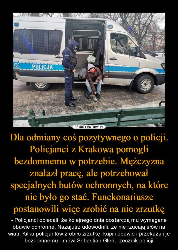 Dla odmiany coś pozytywnego o policji. Policjanci z Krakowa pomogli bezdomnemu w potrzebie. Mężczyzna znalazł pracę, ale potrzebował specjalnych butów ochronnych, na które nie było go stać. Funckonariusze postanowili więc zrobić na nie zrzutkę – - Policjanci obiecali, że kolejnego dnia dostarczą mu wymagane obuwie ochronne. Nazajutrz udowodnili, że nie rzucają słów na wiatr. Kilku policjantów zrobiło zrzutkę, kupili obuwie i przekazali je bezdomnemu - mówi Sebastian Gleń, rzecznik policji