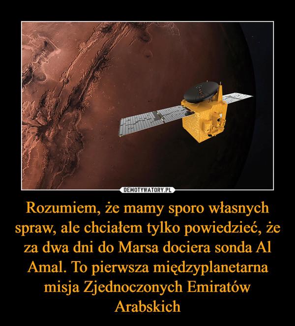 Rozumiem, że mamy sporo własnych spraw, ale chciałem tylko powiedzieć, że za dwa dni do Marsa dociera sonda Al Amal. To pierwsza międzyplanetarna misja Zjednoczonych Emiratów Arabskich –