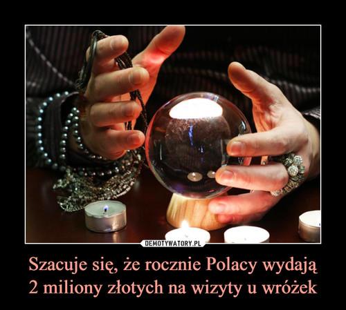 Szacuje się, że rocznie Polacy wydają 2 miliony złotych na wizyty u wróżek