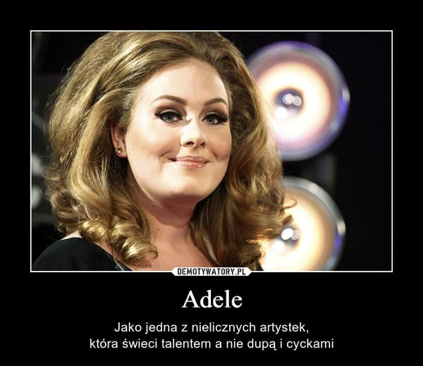 Adele – Jako jedna z nielicznych artystek,która świeci talentem a nie dupą i cyckami