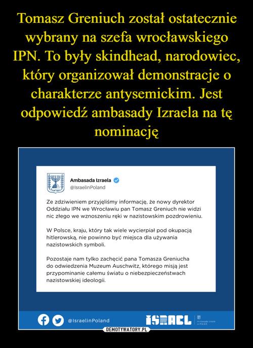 Tomasz Greniuch został ostatecznie wybrany na szefa wrocławskiego IPN. To były skindhead, narodowiec, który organizował demonstracje o charakterze antysemickim. Jest odpowiedź ambasady Izraela na tę nominację