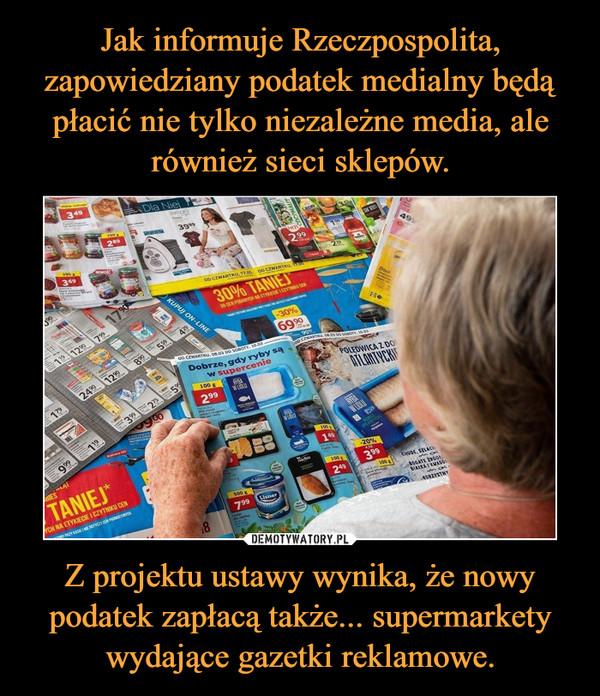 Z projektu ustawy wynika, że nowy podatek zapłacą także... supermarkety wydające gazetki reklamowe. –