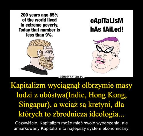 Kapitalizm wyciągnął olbrzymie masy ludzi z ubóstwa(Indie, Hong Kong, Singapur), a wciąż są kretyni, dla których to zbrodnicza ideologia...