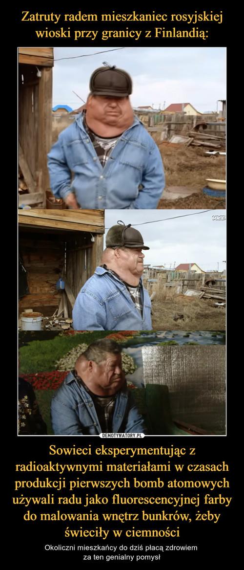 Zatruty radem mieszkaniec rosyjskiej wioski przy granicy z Finlandią: Sowieci eksperymentując z radioaktywnymi materiałami w czasach produkcji pierwszych bomb atomowych używali radu jako fluorescencyjnej farby do malowania wnętrz bunkrów, żeby świeciły w ciemności