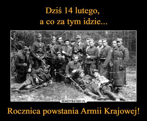 Dziś 14 lutego,  a co za tym idzie... Rocznica powstania Armii Krajowej!