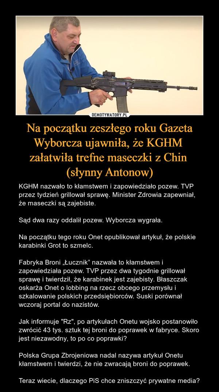 """Na początku zeszłego roku Gazeta Wyborcza ujawniła, że KGHM załatwiła trefne maseczki z Chin (słynny Antonow) – KGHM nazwało to kłamstwem i zapowiedziało pozew. TVP przez tydzień grillował sprawę. Minister Zdrowia zapewniał, że maseczki są zajebiste.Sąd dwa razy oddalił pozew. Wyborcza wygrała.Na początku tego roku Onet opublikował artykuł, że polskie karabinki Grot to szmelc.Fabryka Broni """"Łucznik"""" nazwała to kłamstwem i zapowiedziała pozew. TVP przez dwa tygodnie grillował sprawę i twierdził, że karabinek jest zajebisty. Błaszczak oskarża Onet o lobbing na rzecz obcego przemysłu i szkalowanie polskich przedsiębiorców. Suski porównał wczoraj portal do nazistów.Jak informuje """"Rz"""", po artykułach Onetu wojsko postanowiło zwrócić 43 tys. sztuk tej broni do poprawek w fabryce. Skoro jest niezawodny, to po co poprawki?Polska Grupa Zbrojeniowa nadal nazywa artykuł Onetu kłamstwem i twierdzi, że nie zwracają broni do poprawek.Teraz wiecie, dlaczego PiS chce zniszczyć prywatne media?"""