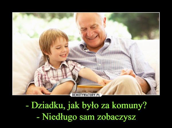 - Dziadku, jak było za komuny?- Niedługo sam zobaczysz –