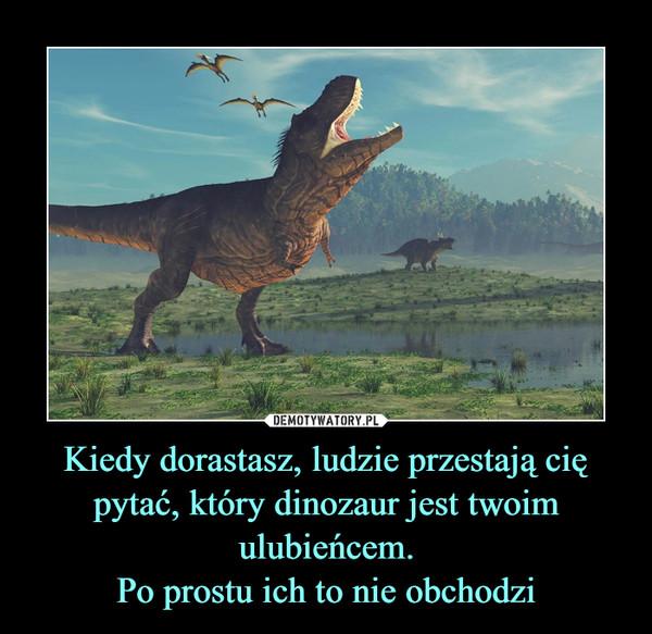 Kiedy dorastasz, ludzie przestają cię pytać, który dinozaur jest twoim ulubieńcem.Po prostu ich to nie obchodzi –