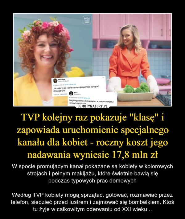 """TVP kolejny raz pokazuje """"klasę"""" i zapowiada uruchomienie specjalnego kanału dla kobiet - roczny koszt jego nadawania wyniesie 17,8 mln zł – W spocie promującym kanał pokazane są kobiety w kolorowych strojach i pełnym makijażu, które świetnie bawią siępodczas typowych prac domowychWedług TVP kobiety mogą sprzątać, gotować, rozmawiać przez telefon, siedzieć przed lustrem i zajmować się bombelkiem. Ktoś tu żyje w całkowitym oderwaniu od XXI wieku..."""