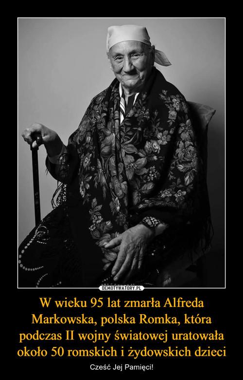 W wieku 95 lat zmarła Alfreda Markowska, polska Romka, która podczas II wojny światowej uratowała około 50 romskich i żydowskich dzieci