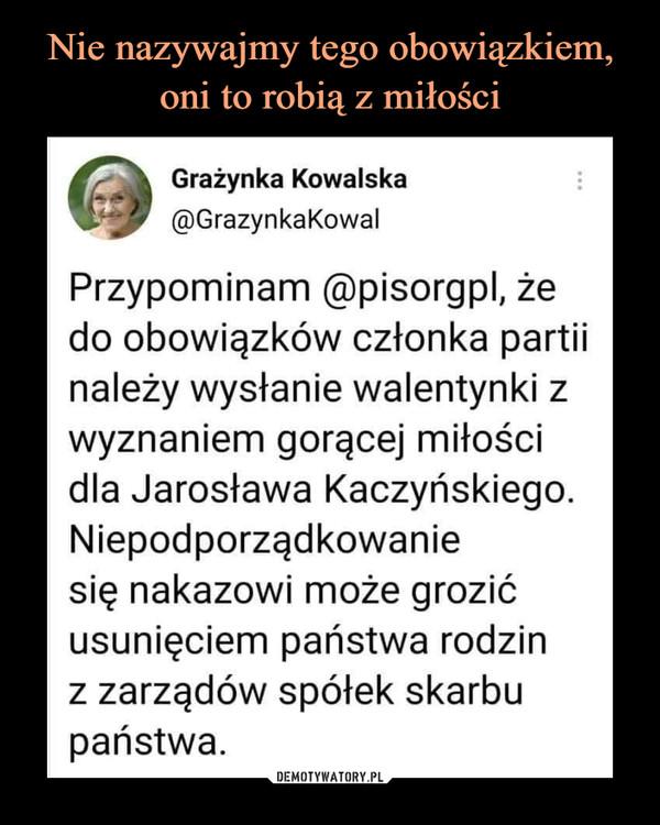 –  Grażynka Kowalska@GrazynkaKowalPrzypominam @pisorgpl, żedo obowiązków członka partiinależy wysłanie walentynki zwyznaniem gorącej miłościdla Jarosława Kaczyńskiego.Niepodporządkowaniesię nakazowi może grozićusunięciem państwa rodzinz zarządów spółek skarbupaństwa.