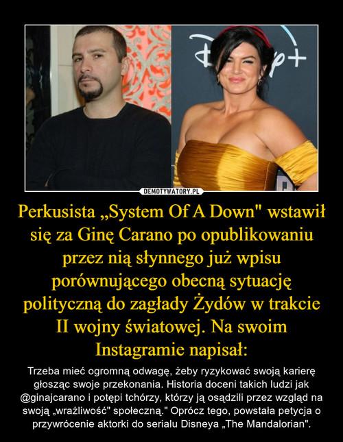 """Perkusista """"System Of A Down"""" wstawił się za Ginę Carano po opublikowaniu przez nią słynnego już wpisu porównującego obecną sytuację polityczną do zagłady Żydów w trakcie II wojny światowej. Na swoim Instagramie napisał:"""