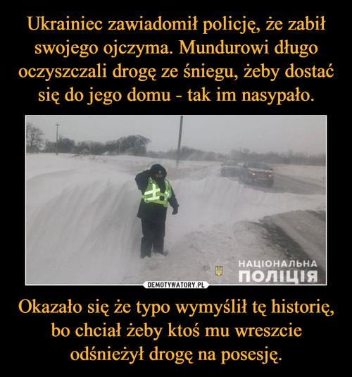Ukrainiec zawiadomił policję, że zabił swojego ojczyma. Mundurowi długo oczyszczali drogę ze śniegu, żeby dostać się do jego domu - tak im nasypało. Okazało się że typo wymyślił tę historię, bo chciał żeby ktoś mu wreszcie odśnieżył drogę na posesję.