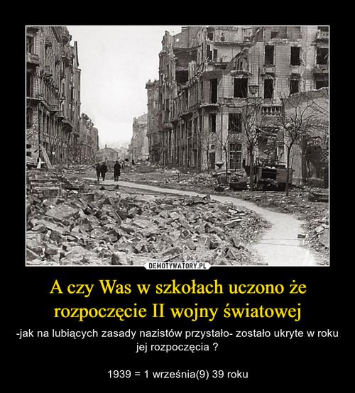 A czy Was w szkołach uczono że rozpoczęcie II wojny światowej
