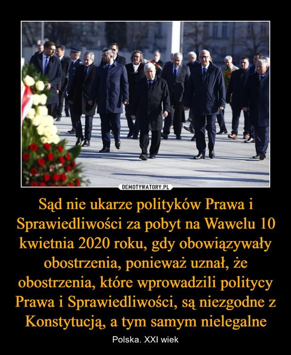 Sąd nie ukarze polityków Prawa i Sprawiedliwości za pobyt na Wawelu 10 kwietnia 2020 roku, gdy obowiązywały obostrzenia, ponieważ uznał, że obostrzenia, które wprowadzili politycy Prawa i Sprawiedliwości, są niezgodne z Konstytucją, a tym samym nielegalne – Polska. XXI wiek