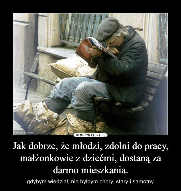 Jak dobrze, że młodzi, zdolni do pracy, małżonkowie z dziećmi, dostaną za darmo mieszkania. – gdybym wiedział, nie byłbym chory, stary i samotny