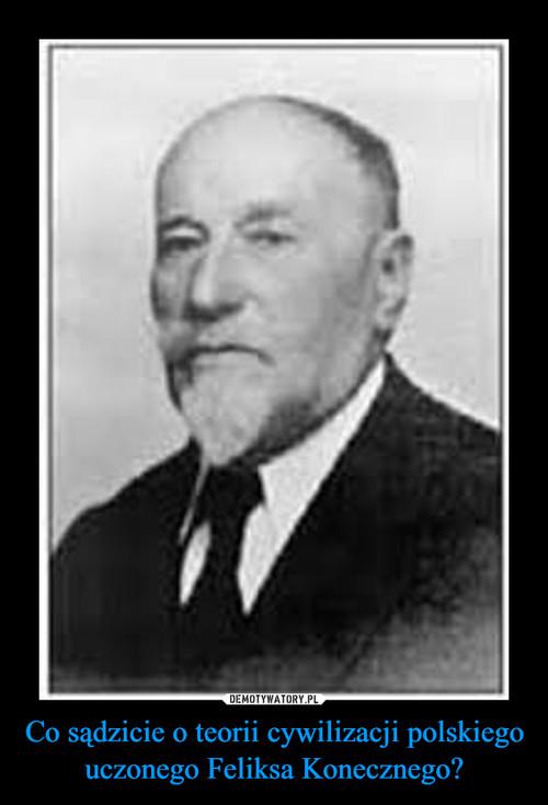 Co sądzicie o teorii cywilizacji polskiego uczonego Feliksa Konecznego?