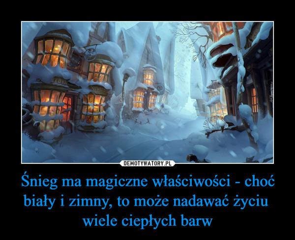 Śnieg ma magiczne właściwości - choć biały i zimny, to może nadawać życiu wiele ciepłych barw –