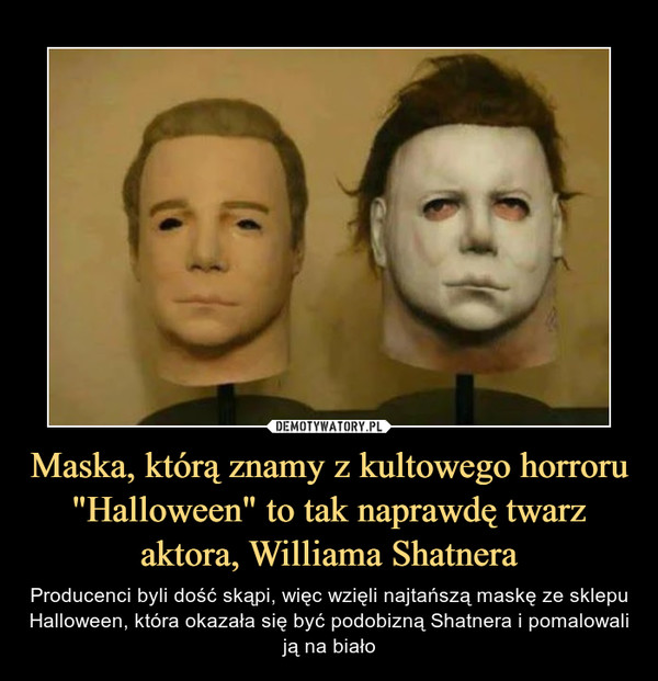 """Maska, którą znamy z kultowego horroru """"Halloween"""" to tak naprawdę twarz aktora, Williama Shatnera – Producenci byli dość skąpi, więc wzięli najtańszą maskę ze sklepu Halloween, która okazała się być podobizną Shatnera i pomalowali ją na biało"""