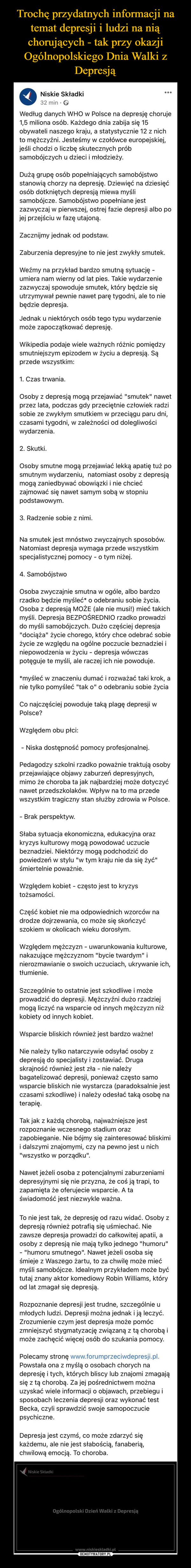 """–  Według danych WHO w Polsce na depresję choruje 1,5 miliona osób. Każdego dnia zabija się 15 obywateli naszego kraju, a statystycznie 12 z nich to mężczyźni. Jesteśmy w czołówce europejskiej, jeśli chodzi o liczbę skutecznych prób samobójczych u dzieci i młodzieży.Dużą grupę osób popełniających samobójstwo stanowią chorzy na depresję. Dziewięć na dziesięć osób dotkniętych depresją miewa myśli samobójcze. Samobójstwo popełniane jest zazwyczaj w pierwszej, ostrej fazie depresji albo po jej przejściu w fazę utajoną.Zacznijmy jednak od podstaw.Zaburzenia depresyjne to nie jest zwykły smutek.Weźmy na przykład bardzo smutną sytuację - umiera nam wierny od lat pies. Takie wydarzenie zazwyczaj spowoduje smutek, który będzie się utrzymywał pewnie nawet parę tygodni, ale to nie będzie depresja.Jednak u niektórych osób tego typu wydarzenie może zapoczątkować depresję.Wikipedia podaje wiele ważnych różnic pomiędzy smutniejszym epizodem w życiu a depresją. Są przede wszystkim:1. Czas trwania.Osoby z depresją mogą przejawiać """"smutek"""" nawet przez lata, podczas gdy przeciętnie człowiek radzi sobie ze zwykłym smutkiem w przeciągu paru dni, czasami tygodni, w zależności od dolegliwości wydarzenia.2. Skutki.Osoby smutne mogą przejawiać lekką apatię tuż po smutnym wydarzeniu, natomiast osoby z depresją mogą zaniedbywać obowiązki i nie chcieć zajmować się nawet samym sobą w stopniu podstawowym.3. Radzenie sobie z nimi.Na smutek jest mnóstwo zwyczajnych sposobów. Natomiast depresja wymaga przede wszystkim specjalistycznej pomocy - o tym niżej.4. SamobójstwoOsoba zwyczajnie smutna w ogóle, albo bardzo rzadko będzie myśleć* o odebraniu sobie życia. Osoba z depresją MOŻE (ale nie musi!) mieć takich myśli. Depresja BEZPOŚREDNIO rzadko prowadzi do myśli samobójczych. Dużo częściej depresja """"dociąża"""" życie chorego, który chce odebrać sobie życie ze względu na ogólne poczucie beznadziei i niepowodzenia w życiu - depresja wówczas potęguje te myśli, ale raczej ich nie powoduje.*myśleć w znaczen"""