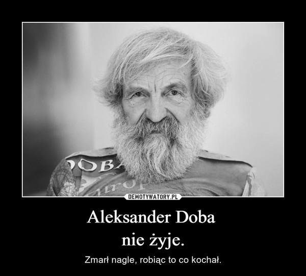 Aleksander Doba nie żyje. – Zmarł nagle, robiąc to co kochał.