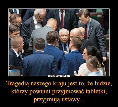 Tragedią naszego kraju jest to, że ludzie, którzy powinni przyjmować tabletki, przyjmują ustawy...
