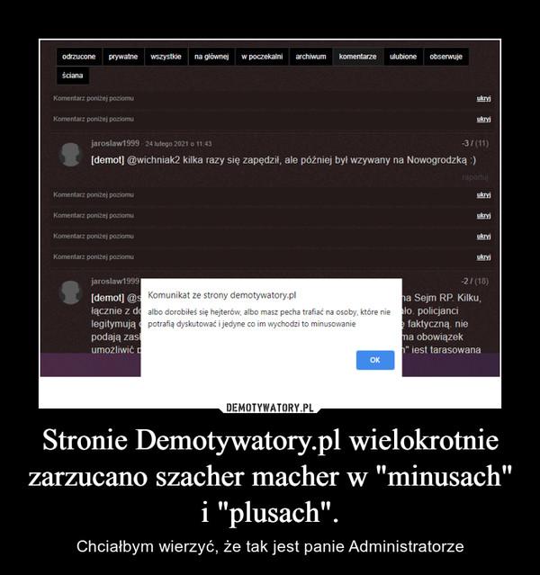 """Stronie Demotywatory.pl wielokrotnie zarzucano szacher macher w """"minusach"""" i """"plusach"""". – Chciałbym wierzyć, że tak jest panie Administratorze"""