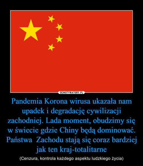 Pandemia Korona wirusa ukazała nam upadek i degradację cywilizacji zachodniej. Lada moment, obudzimy się w świecie gdzie Chiny będą dominować. Państwa  Zachodu stają się coraz bardziej jak ten kraj-totalitarne