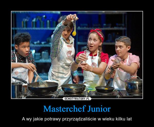 Masterchef Junior – A wy jakie potrawy przyrządzaliście w wieku kilku lat
