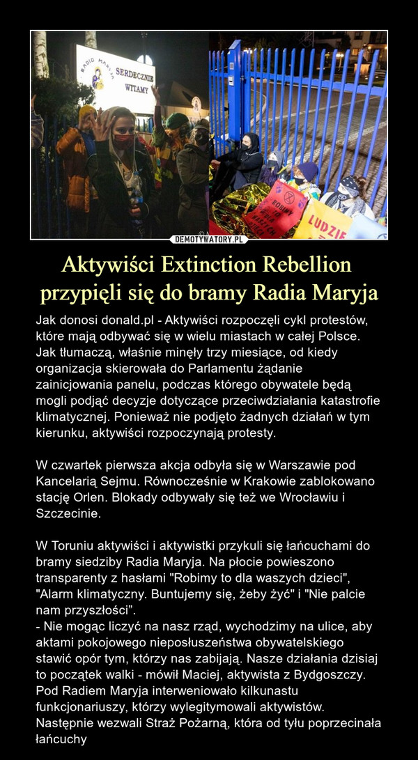 """Aktywiści Extinction Rebellion przypięli się do bramy Radia Maryja – Jak donosi donald.pl - Aktywiści rozpoczęli cykl protestów, które mają odbywać się w wielu miastach w całej Polsce. Jak tłumaczą, właśnie minęły trzy miesiące, od kiedy organizacja skierowała do Parlamentu żądanie zainicjowania panelu, podczas którego obywatele będą mogli podjąć decyzje dotyczące przeciwdziałania katastrofie klimatycznej. Ponieważ nie podjęto żadnych działań w tym kierunku, aktywiści rozpoczynają protesty. W czwartek pierwsza akcja odbyła się w Warszawie pod Kancelarią Sejmu. Równocześnie w Krakowie zablokowano stację Orlen. Blokady odbywały się też we Wrocławiu i Szczecinie.W Toruniu aktywiści i aktywistki przykuli się łańcuchami do bramy siedziby Radia Maryja. Na płocie powieszono transparenty z hasłami """"Robimy to dla waszych dzieci"""", """"Alarm klimatyczny. Buntujemy się, żeby żyć"""" i """"Nie palcie nam przyszłości"""". - Nie mogąc liczyć na nasz rząd, wychodzimy na ulice, aby aktami pokojowego nieposłuszeństwa obywatelskiego stawić opór tym, którzy nas zabijają. Nasze działania dzisiaj to początek walki - mówił Maciej, aktywista z Bydgoszczy. Pod Radiem Maryja interweniowało kilkunastu funkcjonariuszy, którzy wylegitymowali aktywistów. Następnie wezwali Straż Pożarną, która od tyłu poprzecinała łańcuchy"""