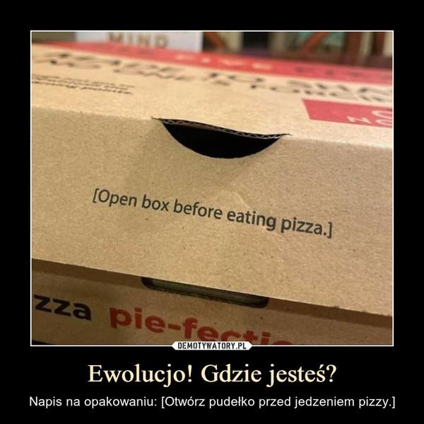 Ewolucjo! Gdzie jesteś? – Napis na opakowaniu: [Otwórz pudełko przed jedzeniem pizzy.]