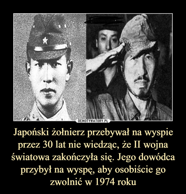 Japoński żołnierz przebywał na wyspie przez 30 lat nie wiedząc, że II wojna światowa zakończyła się. Jego dowódca przybył na wyspę, aby osobiście go zwolnić w 1974 roku –