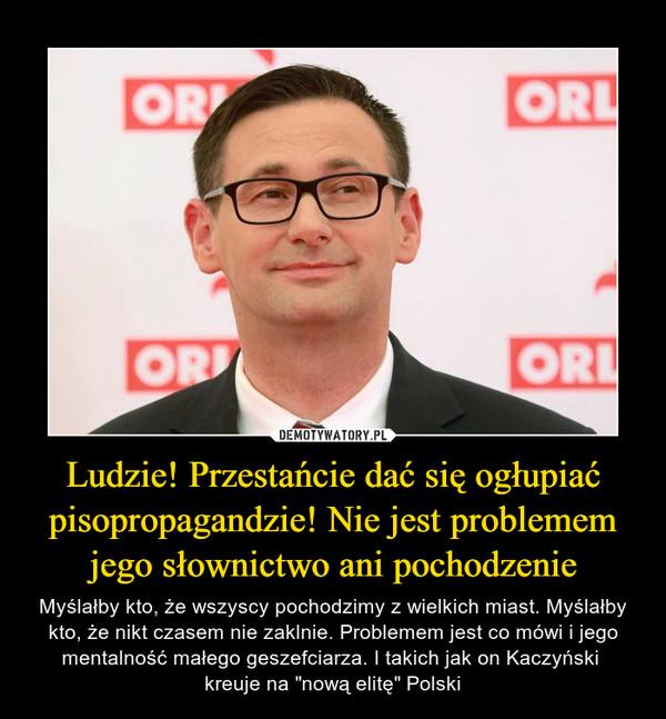 """Ludzie! Przestańcie dać się ogłupiać pisopropagandzie! Nie jest problemem jego słownictwo ani pochodzenie – Myślałby kto, że wszyscy pochodzimy z wielkich miast. Myślałby kto, że nikt czasem nie zaklnie. Problemem jest co mówi i jego mentalność małego geszefciarza. I takich jak on Kaczyński kreuje na """"nową elitę"""" Polski"""