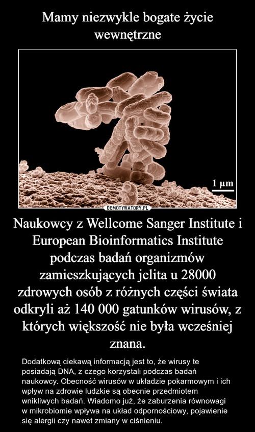 Mamy niezwykle bogate życie wewnętrzne Naukowcy z Wellcome Sanger Institute i European Bioinformatics Institute podczas badań organizmów zamieszkujących jelita u 28000 zdrowych osób z różnych części świata odkryli aż 140 000 gatunków wirusów, z których większość nie była wcześniej znana.