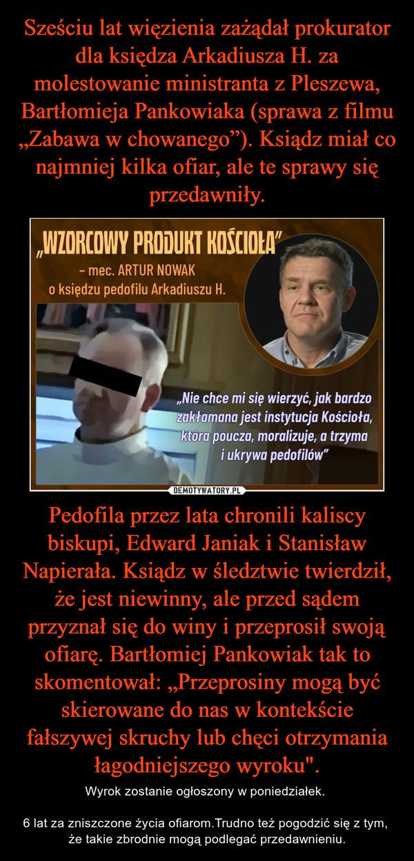 """Pedofila przez lata chronili kaliscy biskupi, Edward Janiak i Stanisław Napierała. Ksiądz w śledztwie twierdził, że jest niewinny, ale przed sądem przyznał się do winy i przeprosił swoją ofiarę. Bartłomiej Pankowiak tak to skomentował: """"Przeprosiny mogą być skierowane do nas w kontekście fałszywej skruchy lub chęci otrzymania łagodniejszego wyroku"""". – Wyrok zostanie ogłoszony w poniedziałek.   6 lat za zniszczone życia ofiarom.Trudno też pogodzić się z tym,  że takie zbrodnie mogą podlegać przedawnieniu."""