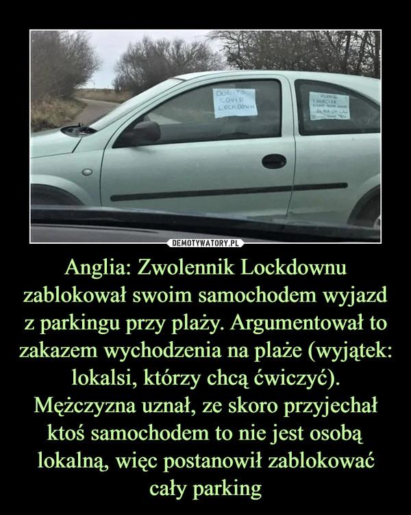 Anglia: Zwolennik Lockdownu zablokował swoim samochodem wyjazd z parkingu przy plaży. Argumentował to zakazem wychodzenia na plaże (wyjątek: lokalsi, którzy chcą ćwiczyć). Mężczyzna uznał, ze skoro przyjechał ktoś samochodem to nie jest osobą lokalną, więc postanowił zablokować cały parking –