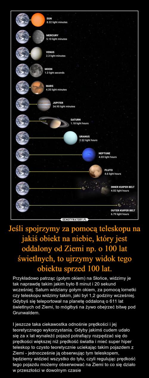 Jeśli spojrzymy za pomocą teleskopu na jakiś obiekt na niebie, który jest oddalony od Ziemi np. o 100 lat świetlnych, to ujrzymy widok tego obiektu sprzed 100 lat.