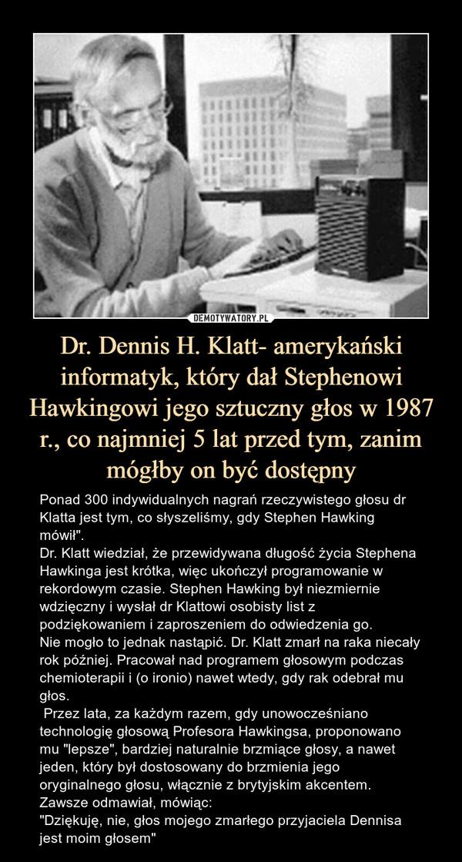"""Dr. Dennis H. Klatt- amerykański informatyk, który dał Stephenowi Hawkingowi jego sztuczny głos w 1987 r., co najmniej 5 lat przed tym, zanim mógłby on być dostępny – Ponad 300 indywidualnych nagrań rzeczywistego głosu dr Klatta jest tym, co słyszeliśmy, gdy Stephen Hawking mówił"""".Dr. Klatt wiedział, że przewidywana długość życia Stephena Hawkinga jest krótka, więc ukończył programowanie w rekordowym czasie. Stephen Hawking był niezmiernie wdzięczny i wysłał dr Klattowi osobisty list z podziękowaniem i zaproszeniem do odwiedzenia go. Nie mogło to jednak nastąpić. Dr. Klatt zmarł na raka niecały rok później. Pracował nad programem głosowym podczas chemioterapii i (o ironio) nawet wtedy, gdy rak odebrał mu głos. Przez lata, za każdym razem, gdy unowocześniano technologię głosową Profesora Hawkingsa, proponowano mu """"lepsze"""", bardziej naturalnie brzmiące głosy, a nawet jeden, który był dostosowany do brzmienia jego oryginalnego głosu, włącznie z brytyjskim akcentem.Zawsze odmawiał, mówiąc:""""Dziękuję, nie, głos mojego zmarłego przyjaciela Dennisa jest moim głosem"""" Ponad 300 indywidualnych nagrań rzeczywistego głosu dr Klatta jest tym, co słyszeliśmy, gdy Stephen Hawking mówił"""".Dr. Klatt wiedział, że przewidywana długość życia Stephena Hawkinga jest krótka, więc ukończył programowanie w rekordowym czasie. Stephen Hawking był niezmiernie wdzięczny i wysłał dr Klattowi osobisty list z podziękowaniem i zaproszeniem do odwiedzenia go. Nie mogło to jednak nastąpić. Dr. Klatt zmarł na raka niecały rok później. Pracował nad programem głosowym podczas chemioterapii i (o ironio) nawet wtedy, gdy rak odebrał mu głos. Przez lata, za każdym razem, gdy unowocześniano technologię głosową Profesora Hawkingsa, proponowano mu """"lepsze"""", bardziej naturalnie brzmiące głosy, a nawet jeden, który był dostosowany do brzmienia jego oryginalnego głosu, włącznie z brytyjskim akcentem.Zawsze odmawiał, mówiąc:""""Dziękuję, nie, głos mojego zmarłego ojca Dennisa jest moim głosem"""""""