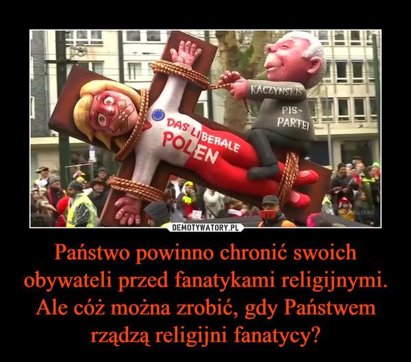 Państwo powinno chronić swoich obywateli przed fanatykami religijnymi.Ale cóż można zrobić, gdy Państwem rządzą religijni fanatycy? –