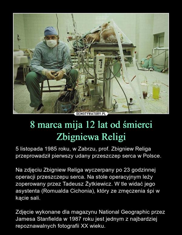 8 marca mija 12 lat od śmierci Zbigniewa Religi – 5 listopada 1985 roku, w Zabrzu, prof. Zbigniew Religa przeprowadził pierwszy udany przeszczep serca w Polsce.Na zdjęciu Zbigniew Religa wyczerpany po 23 godzinnej operacji przeszczepu serca. Na stole operacyjnym leży zoperowany przez Tadeusz Żytkiewicz. W tle widać jego asystenta (Romualda Cichonia), który ze zmęczenia śpi w kącie sali.Zdjęcie wykonane dla magazynu National Geographic przez Jamesa Stanfielda w 1987 roku jest jednym z najbardziej repoznawalnych fotografii XX wieku.