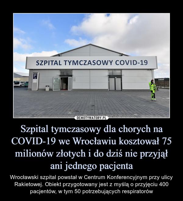 Szpital tymczasowy dla chorych na COVID-19 we Wrocławiu kosztował 75 milionów złotych i do dziś nie przyjął ani jednego pacjenta – Wrocławski szpital powstał w Centrum Konferencyjnym przy ulicy Rakietowej. Obiekt przygotowany jest z myślą o przyjęciu 400 pacjentów, w tym 50 potrzebujących respiratorów