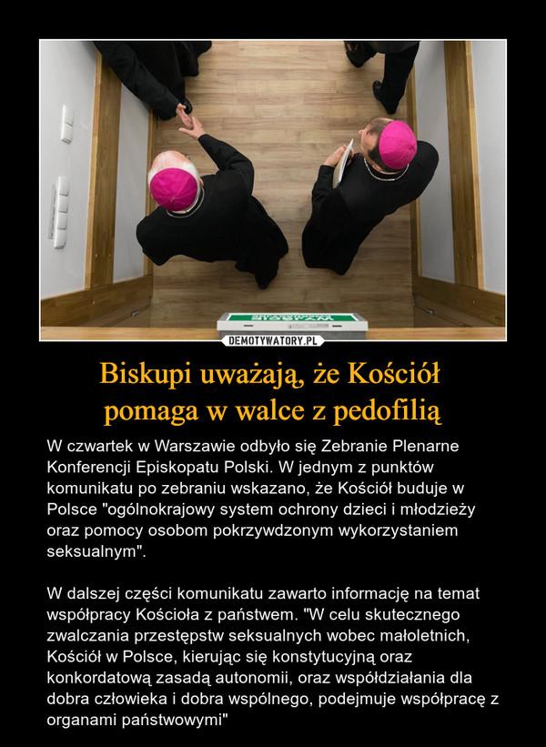 """Biskupi uważają, że Kościół pomaga w walce z pedofilią – W czwartek w Warszawie odbyło się Zebranie Plenarne Konferencji Episkopatu Polski. W jednym z punktów komunikatu po zebraniu wskazano, że Kościół buduje w Polsce """"ogólnokrajowy system ochrony dzieci i młodzieży oraz pomocy osobom pokrzywdzonym wykorzystaniem seksualnym"""".W dalszej części komunikatu zawarto informację na temat współpracy Kościoła z państwem. """"W celu skutecznego zwalczania przestępstw seksualnych wobec małoletnich, Kościół w Polsce, kierując się konstytucyjną oraz konkordatową zasadą autonomii, oraz współdziałania dla dobra człowieka i dobra wspólnego, podejmuje współpracę z organami państwowymi"""""""