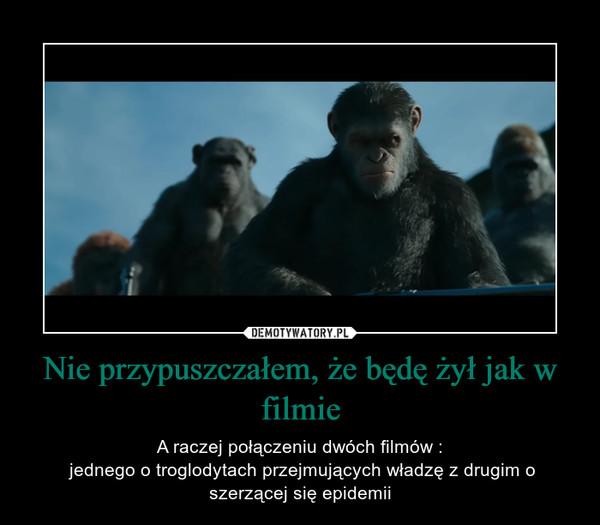 Nie przypuszczałem, że będę żył jak w filmie – A raczej połączeniu dwóch filmów : jednego o troglodytach przejmujących władzę z drugim o szerzącej się epidemii