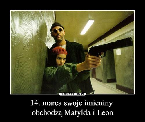 14. marca swoje imieniny  obchodzą Matylda i Leon