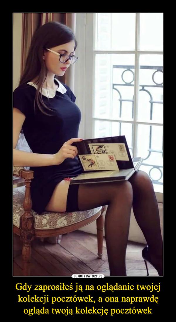 Gdy zaprosiłeś ją na oglądanie twojej kolekcji pocztówek, a ona naprawdę ogląda twoją kolekcję pocztówek –