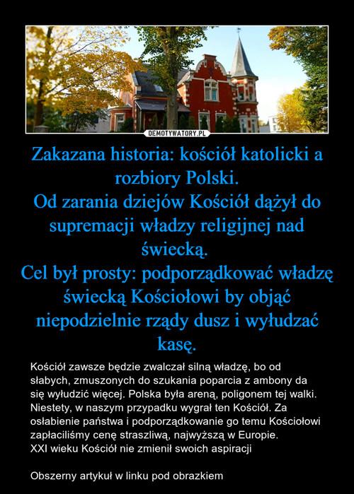 Zakazana historia: kościół katolicki a rozbiory Polski. Od zarania dziejów Kościół dążył do supremacji władzy religijnej nad świecką.  Cel był prosty: podporządkować władzę świecką Kościołowi by objąć niepodzielnie rządy dusz i wyłudzać kasę.