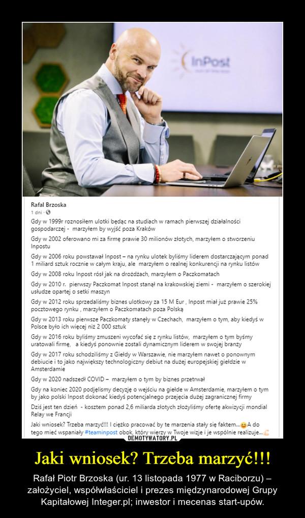 Jaki wniosek? Trzeba marzyć!!! – Rafał Piotr Brzoska (ur. 13 listopada 1977 w Raciborzu) – założyciel, współwłaściciel i prezes międzynarodowej Grupy Kapitałowej Integer.pl; inwestor i mecenas start-upów.