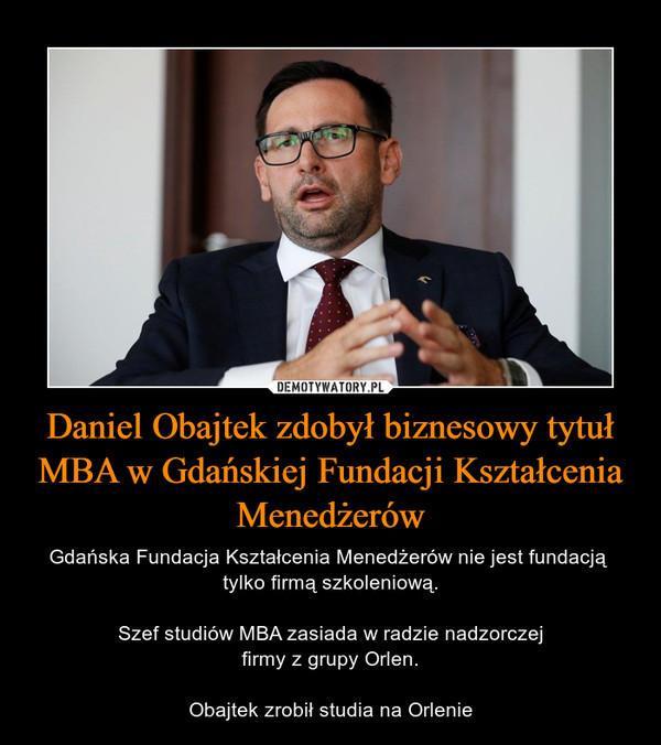 Daniel Obajtek zdobył biznesowy tytuł MBA w Gdańskiej Fundacji Kształcenia Menedżerów – Gdańska Fundacja Kształcenia Menedżerów nie jest fundacją tylko firmą szkoleniową.Szef studiów MBA zasiada w radzie nadzorczejfirmy z grupy Orlen.Obajtek zrobił studia na Orlenie