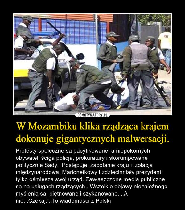 W Mozambiku klika rządząca krajem dokonuje gigantycznych malwersacji. – Protesty społeczne sa pacyfikowane, a niepokornych obywateli ściga policja, prokuratury i skorumpowane politycznie Sady.  Postępuje  zacofanie kraju i izolacja  międzynarodowa. Marionetkowy i zdziecinniały prezydent  tylko ośmiesza swój urząd. Zawłaszczone media publiczne sa na usługach rządzących . Wszelkie objawy niezależnego myślenia sa  piętnowane i szykanowane. ..A nie...Czekaj.!..To wiadomości z Polski